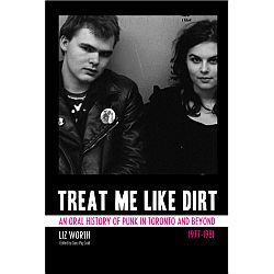 Liz Worth -- Treat Me Like Dirt (An Oral History of Punk in Toronto and Beyond)